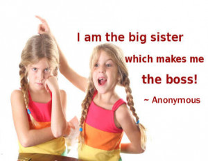 am the big sister which makes me the boss! ~ Anonymous