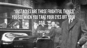Obstacles are those frightful things you see when you take your eyes ...