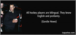 ... players are bilingual. They know English and profanity. - Gordie Howe
