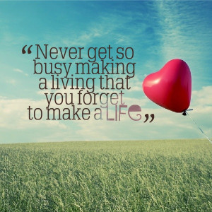 Never get so busy making a living that you forget to make a #Life