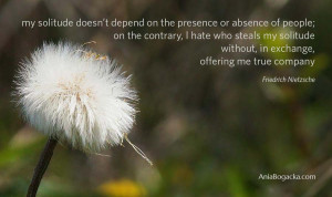 My solitude doesn't depend on the presence or absence of people; on ...