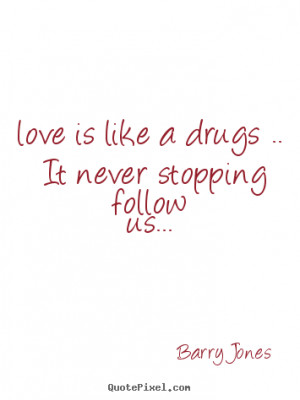 Make photo quotes about love - Love is like a drugs .. it never ...