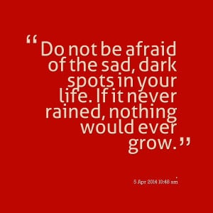 Quotes Picture: do not be afraid of the sad, dark spots in your life ...