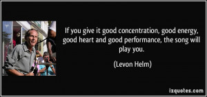 ... good heart and good performance, the song will play you. - Levon Helm