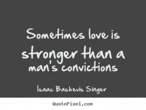 ... than a man's convictions Isaac Bashevis Singer good love quotes