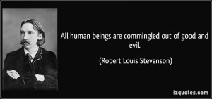 ... beings are commingled out of good and evil. - Robert Louis Stevenson