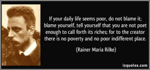 If your daily life seems poor, do not blame it; blame yourself, tell ...