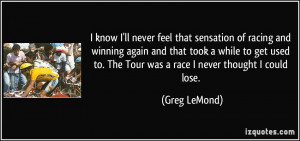 know I'll never feel that sensation of racing and winning again and ...