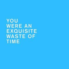 an exquisite waste of time. Haha. Reminds me of a few people. time ...