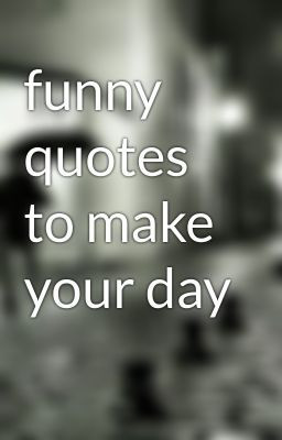 funny quotes to make your day