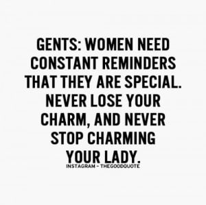 gents, women need constant reminders that they are special ,never lose ...