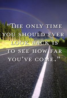 ... look back is to see how far you've come.