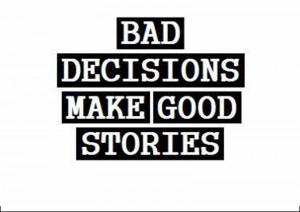 Good Decisions Bad decisions make good