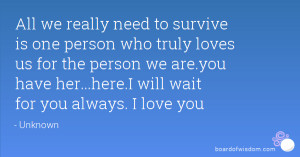 All we really need to survive is one person who truly loves us for the ...