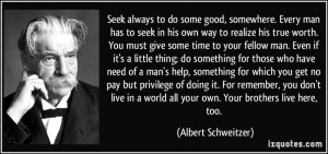 ... world all your own. Your brothers live here, too. - Albert Schweitzer