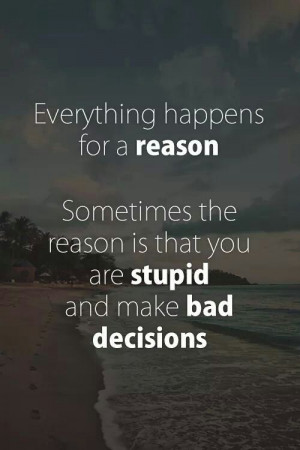 Everything happens for a reason. Sometimes the reason is that you are ...