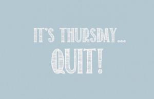 It's Thursday..Quit something! -Bob Goff