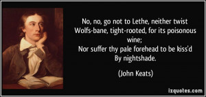 ... Nor suffer thy pale forehead to be kiss'd By nightshade. - John Keats
