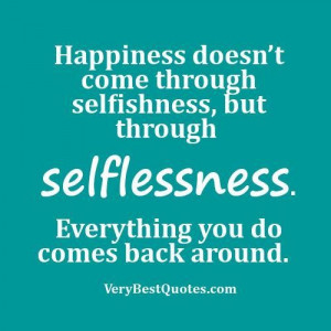 Quotes about happiness happiness doesnt come through selfishness but ...