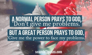to God, 'Don't give me problems.' but a great person prays to God ...