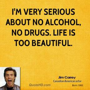 very serious about no alcohol, no drugs. Life is too beautiful.