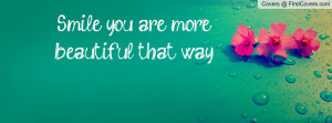 Smile you are more beautiful that way Profile Facebook Covers