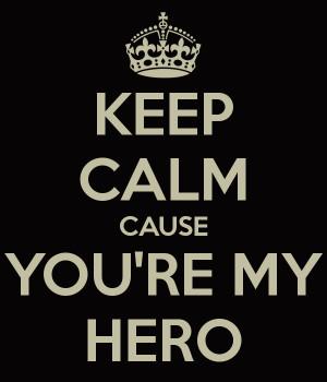 KEEP CALM CAUSE YOU'RE MY HERO