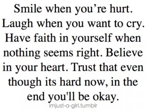 Smile when you're hurt. Laugh when you want to cry. Have faith in ...