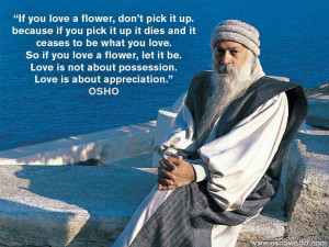 ... be. Love is not about possession. Love is about appreciation. - OSHO