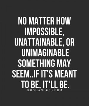 No matter how impossible unattainable, or unimaginable sometihng may ...