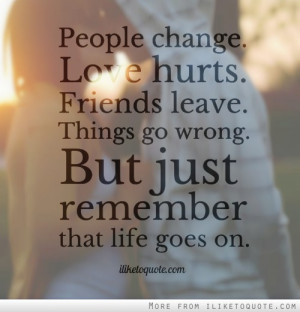 People change. Love hurts. Friends leave. Things go wrong. But just ...