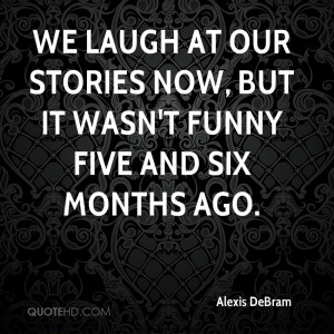 We laugh at our stories now, but it wasn't funny five and six months ...