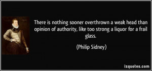 ... authority, like too strong a liquor for a frail glass. - Philip Sidney