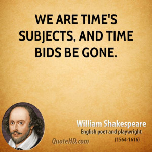We are time's subjects, and time bids be gone.