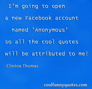 open a new Facebook account named 'Anonymous' so all the cool quotes ...
