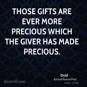 Those gifts are ever more precious which the giver has made precious.