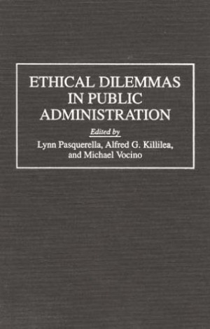 "an essay on ethic dilemmas of public administrators Ethics in public administration stefanie zwack pols501 – public administration 11/26/13 literature review ""the aim of every political constitution is, or ought to."