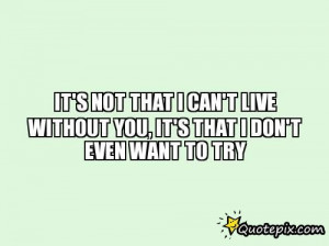 Quotes You Can Live By ~ It's Not That I Can't Live Without You, It's ...