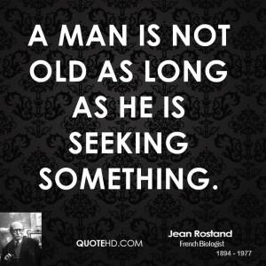 man is not old as long as he is seeking something.