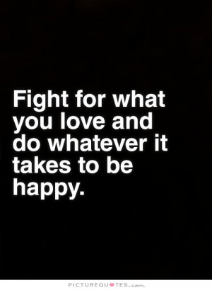 ... what you love and do whatever it takes to be happy. Picture Quote #1
