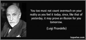 You too must not count overmuch on your reality as you feel it today ...