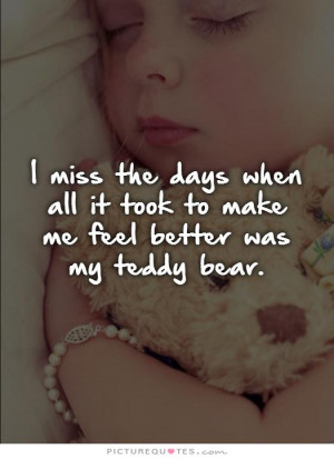... all it took to make me feel better was my teddy bear Picture Quote #1