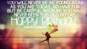 ... careful, because you have never been this old before. Happy Birthday