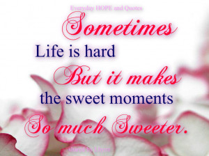 Sometimes Life is hard . But it makes the sweet moment so much Sweeter ...