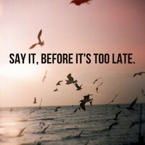 Say it before its to late life quotes quotes positive quotes quote ...