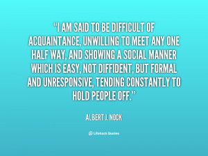 am said to be difficult of acquaintance, unwilling to meet any one ...