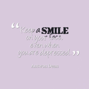 Keep a smile on your face, even when you are depressed.