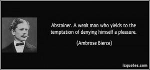 Abstainer. A weak man who yields to the temptation of denying himself ...