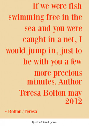 picture quotes about love - If we were fish swimming free in the sea ...