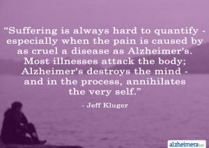 ... Alzheimer's. Most illnesses attack the body; Alzheimer's destroys